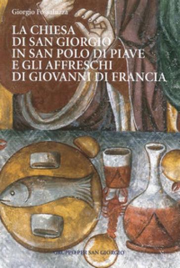 La chiesa di San Giorgio in S. Polo di Piave e gli Affreschi di Giovanni di Francia. Guida breve - Giorgio Fossaluzza  