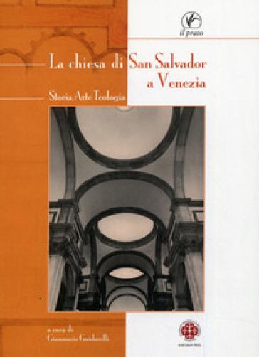 La chiesa di San Salvador a Venezia. Storia, arte, teologia - G. Guidarelli |