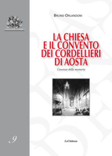 La chiesa e il convento dei Cordellieri di Aosta. L'assenza della memoria - Bruno Orlandoni  