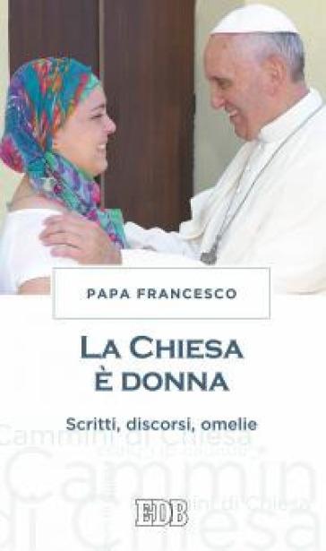 La chiesa è donna. Scritti, discorsi, omelie - Papa Francesco (Jorge Mario Bergoglio) |