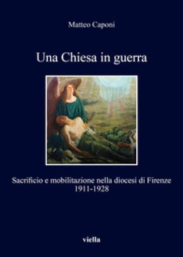 Una chiesa in guerra. Sacrificio e mobilitazione nella diocesi di Firenze (1911-1928) - Matteo Caponi | Kritjur.org