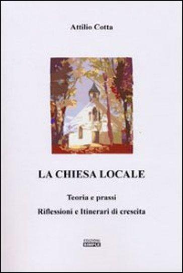 La chiesa locale. Teoria e prassi. Riflessioni e itinerari di crescita - Attilio Cotta |