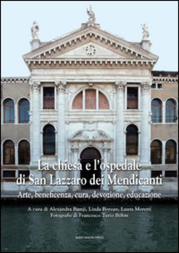 La chiesa e l'ospedale di San Lazzaro dei Mendicanti. Arte, beneficenza, cura, devozione, educazione - L. Moretti | Rochesterscifianimecon.com