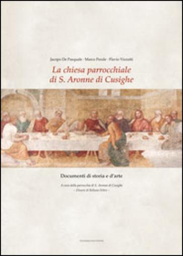 La chiesa parrocchiale di S. Aronne di Cusighe. Documenti di storia e d'arte - Jacopo De Pasquale | Jonathanterrington.com