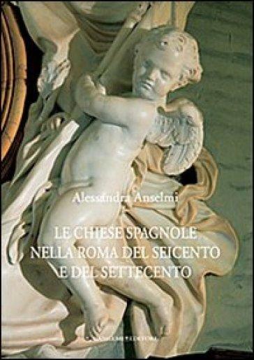 Le chiese spagnole nella Roma del Seicento e del Settecento - Alessandra Anselmi |