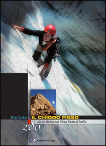 Il chiodo fisso. 280 vie di roccia sul Gran Sasso d'Italia - Piero Ledda   Ericsfund.org