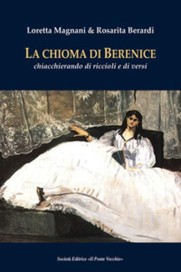 La chioma di Berenice. Chiacchierando di riccioli e di versi - Loretta Magnani |