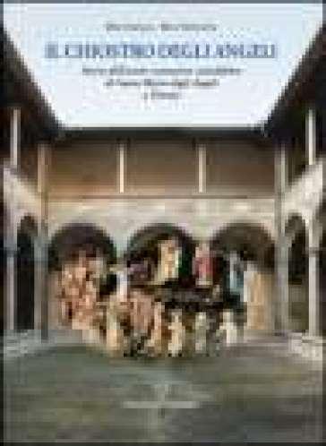 Il chiostro degli angeli. Storia dell'antico monastero camaldolese di Santa Maria degli Angeli a Firenze - Rita Nencioni  