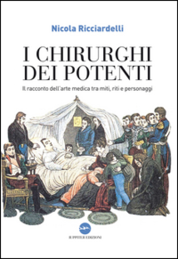 I chirurghi dei potenti. Il racconto dell'arte medica tra miti, riti e personaggi