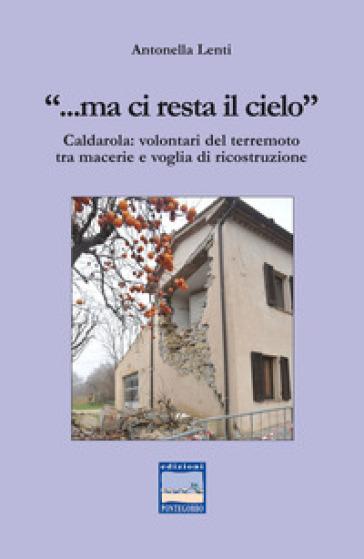 «... Ma ci resta il cielo». Caldarola: volontari del terremoto tra macerie e voglia di ricostruzione - Antonella Lenti |