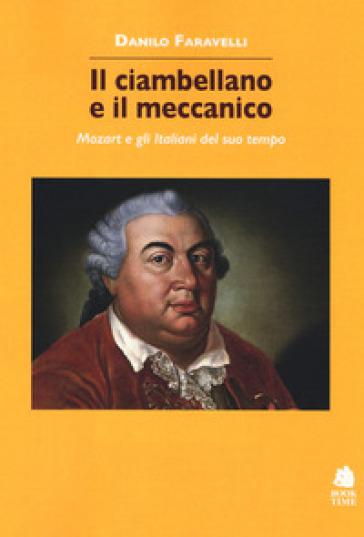Il ciambellano e il meccanico. Mozart e gli italiani del suo tempo - Danilo Faravelli |
