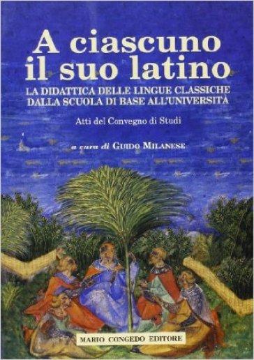 A ciascuno il suo latino. La didattica delle lingue classiche dalla scuola di base all'università. Atti del Convegno di studi - G. Milanese | Ericsfund.org