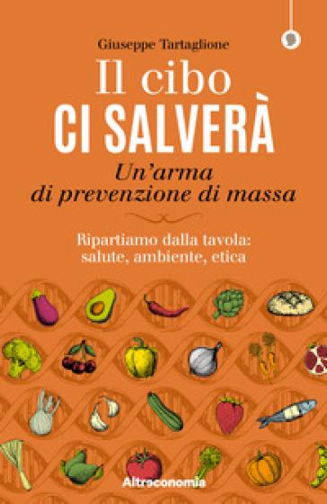 Il cibo ci salverà. Un'arma di prevenzione di massa. Ripartiamo dalla tavola: salute, ambiente, etica - Giuseppe Tartaglione |
