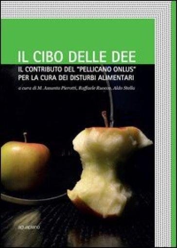 Il cibo delle idee. Il contributo del «Pellicano onlus» per la cura dei disturbi alimentari - M. A. Pierotti   Rochesterscifianimecon.com