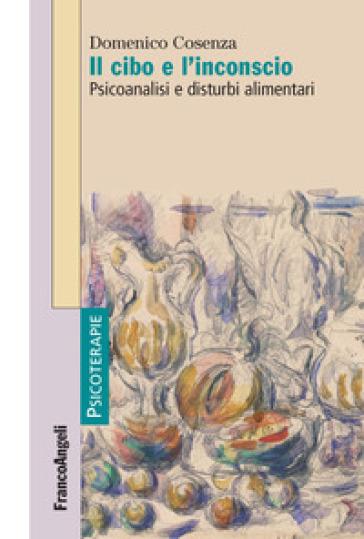 Il cibo e l'inconscio. Psicoanalisi e disturbi alimentari - Domenico Cosenza pdf epub