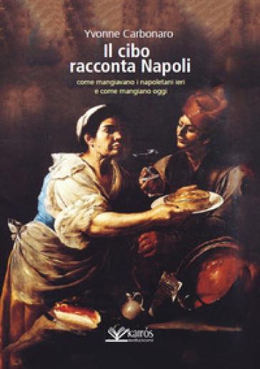 Il cibo racconta Napoli. L'alimentazione dei napoletani attraverso i secoli fino ad oggi - Yvonne Carbonaro pdf epub