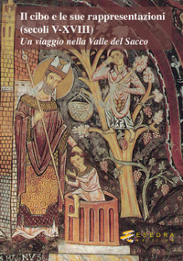Il cibo e le sue rappresentazioni (secoli V-XVIII). Un viaggio nella Valle del Sacco - R. Padovano | Rochesterscifianimecon.com