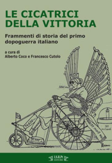 Le cicatrici della vittoria. Frammenti di storia del primo dopoguerra italiano - A. Coco |