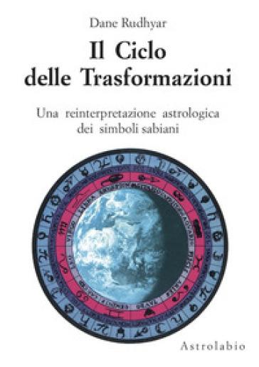 Il ciclo delle trasformazioni. Una reinterpretazione astrologica dei simboli sabiani - Dane Rudhyar |