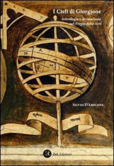I cieli di Giorgione. Astrologia e divinazione nel fregio delle arti - Silvio D'Amicone | Rochesterscifianimecon.com