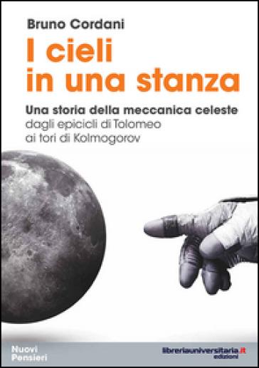 I cieli in una stanza. Una storia della meccanica celeste dagli epicicli di Tolomeo ai tori di Kolmogorov - Bruno Cordani |