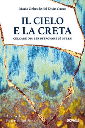 Il cielo e la creta. Cercare Dio per ritrovare sé stessi - Maria Geltrude del Divin Cuore | Thecosgala.com