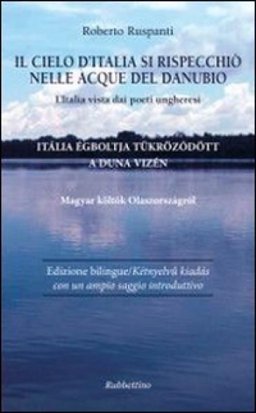Il cielo d'Italia si rispecchiò nelle acque del Danubio. L'Italia vista dai poeti ungheresi - Roberto Ruspanti | Rochesterscifianimecon.com