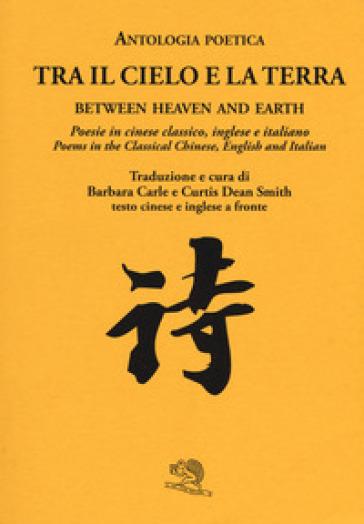 Tra il cielo e la terra. Poesie in cinese classico. Ediz. italiana, inglese e cinese - B. Carle | Kritjur.org