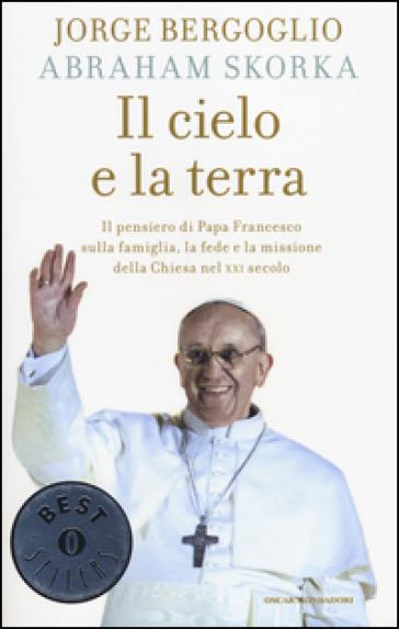 Il cielo e la terra. Il pensiero di papa Francesco sulla famiglia, la fede e la missione della Chiesa nel XXI secolo - Papa Francesco (Jorge Mario Bergoglio) |