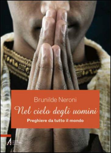 Nel cielo degli uomini. Preghiere da tutto il mondo - B. Neroni | Kritjur.org