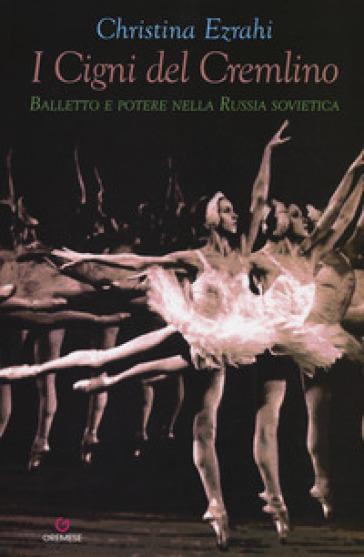I cigni del Cremlino. Balletto e potere nella Russia sovietica - Christina Ezrahi |