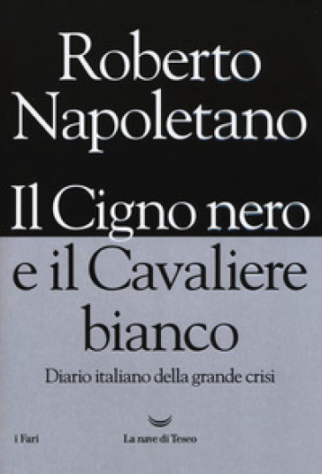 Il cigno nero e il cavaliere bianco. Diario italiano della grande crisi - Roberto Napoletano | Jonathanterrington.com