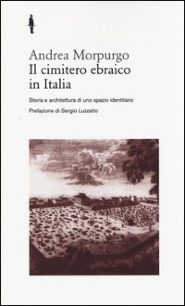 Il cimitero ebraico in Italia. Storia e architettura di uno spazio identitario - Andrea Morpurgo pdf epub