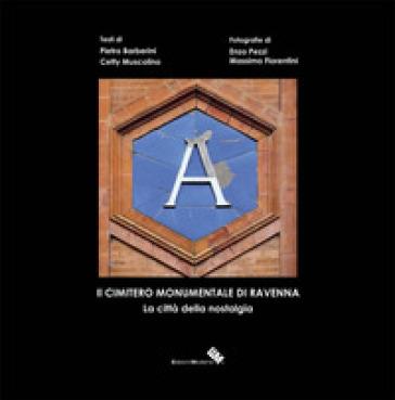 Il cimitero monumentale di Ravenna. La città della nostalgia. Ediz. illustrata - Pietro Barberini | Rochesterscifianimecon.com