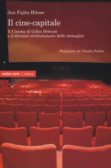 Il cine-capitale. Il «Cinema» di Gilles Deleuze e il divenire rivoluzionario delle immagini - Jun Fujita Hirose |