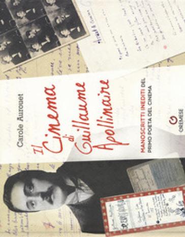 Il cinema di Guillame Apollinaire. Manoscritti inediti del primo poeta del cinema - Carole Aurouet  