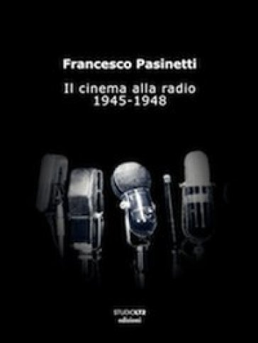 Il cinema alla radio. 1945-1948 - Francesco Pasinetti |
