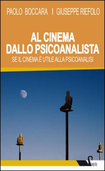 Al cinema dallo psicoanalista. Se il cinema è utile alla psicoanalisi - Paolo Boccara |