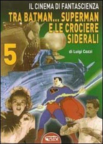 Il cinema di fantascienza tra Batman... Superman e le crociere siderali. 5. - Luigi Cozzi  