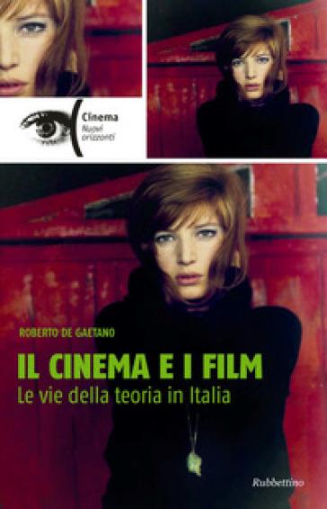 Il cinema e i film. Le vie della teoria in Italia - Roberto De Gaetano |