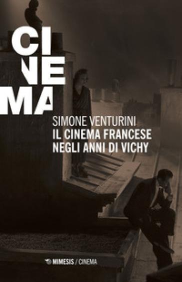 Il cinema francese negli anni di Vichy - Simone Venturini |