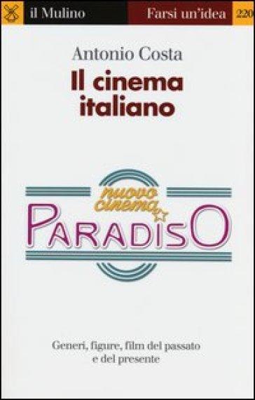 Il cinema italiano. Generi, figure, film del passato e del presente - Antonio Costa | Rochesterscifianimecon.com