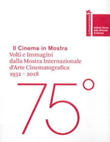 Il cinema in mostra. Volti e immagini dalla Mostra Internazionale d'Arte Cinematografica 1932-2018. Ediz. italiana e inglese