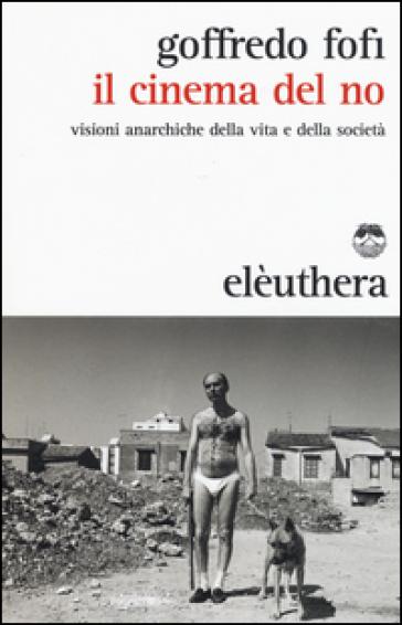 Il cinema del no. Visioni anarchiche della vita e della società - Goffredo Fofi | Jonathanterrington.com