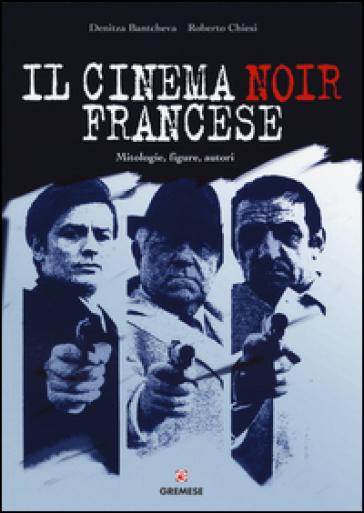 Il cinema noir francese. Mitologie, figure, autori - Denitza Bantcheva | Thecosgala.com