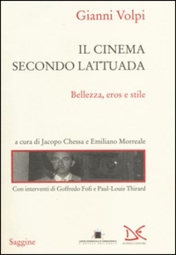 Il cinema secondo Lattuada. Bellezza, eros e stile - Gianni Volpi  