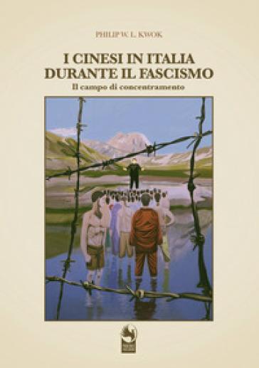 I cinesi in Italia durante il fascismo. I campi di concentramento - Philip W. L. Kwok |