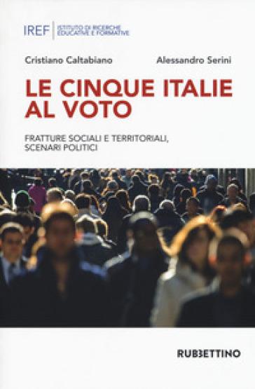 Le cinque Italie al voto. Fratture sociali e territoriali, scenari politici - Cristiano Caltabiano |