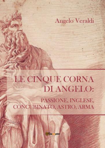 Le cinque corna di Angelo: passione, inglese, concubinato, astro, arma - Angelo Veraldi |