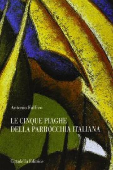 Le cinque piaghe della parrocchia italiana. Tra diagnosi e terapia - Antonio Fallico  
